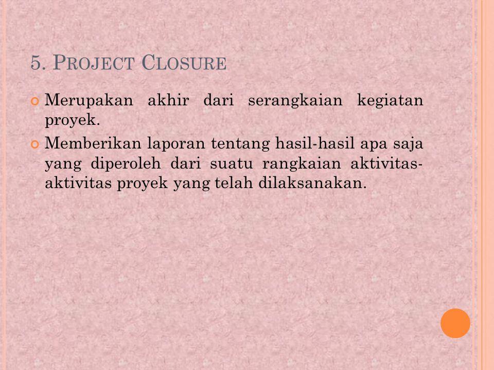 5.P ROJECT C LOSURE Merupakan akhir dari serangkaian kegiatan proyek.