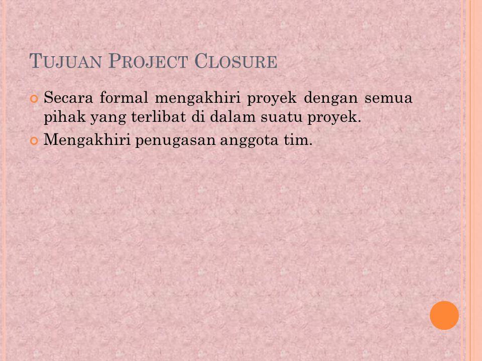 T UJUAN P ROJECT C LOSURE Secara formal mengakhiri proyek dengan semua pihak yang terlibat di dalam suatu proyek.