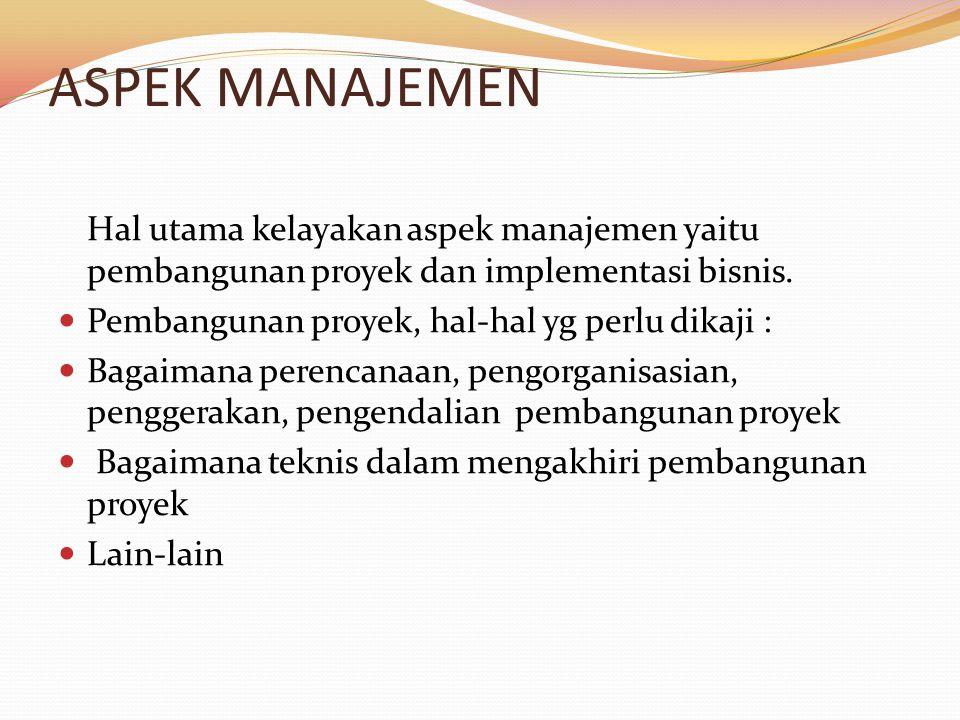 ASPEK MANAJEMEN Hal utama kelayakan aspek manajemen yaitu pembangunan proyek dan implementasi bisnis. Pembangunan proyek, hal-hal yg perlu dikaji : Ba