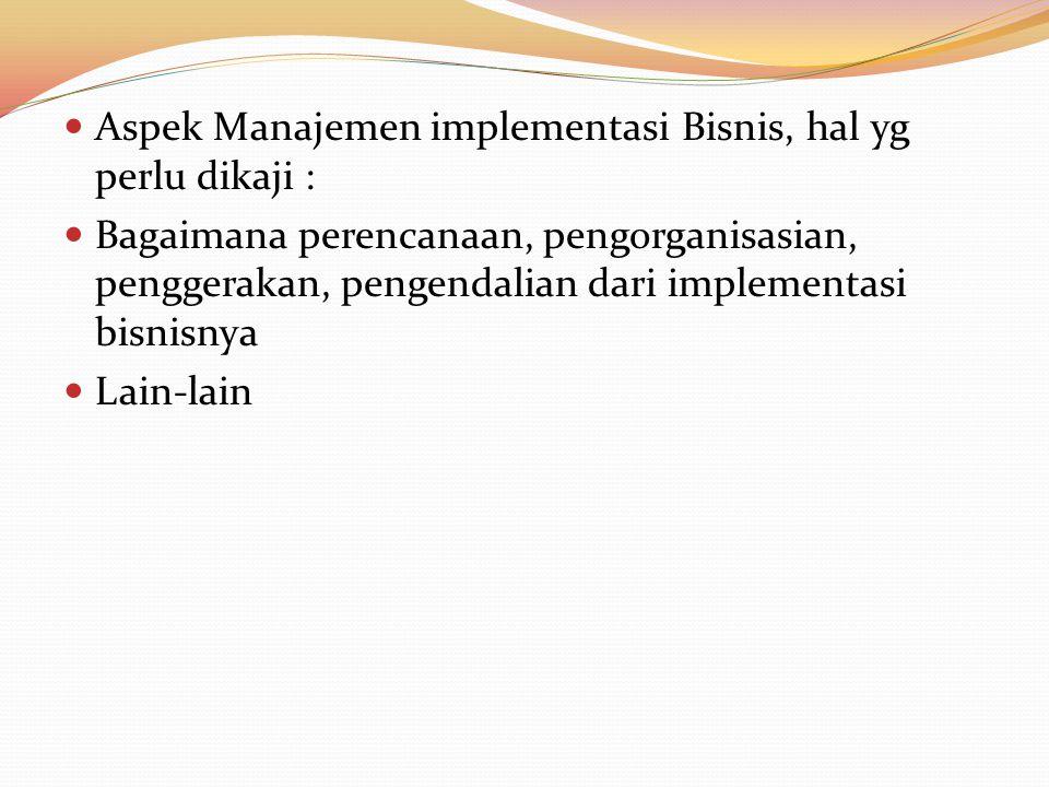 Aspek Manajemen implementasi Bisnis, hal yg perlu dikaji : Bagaimana perencanaan, pengorganisasian, penggerakan, pengendalian dari implementasi bisnis