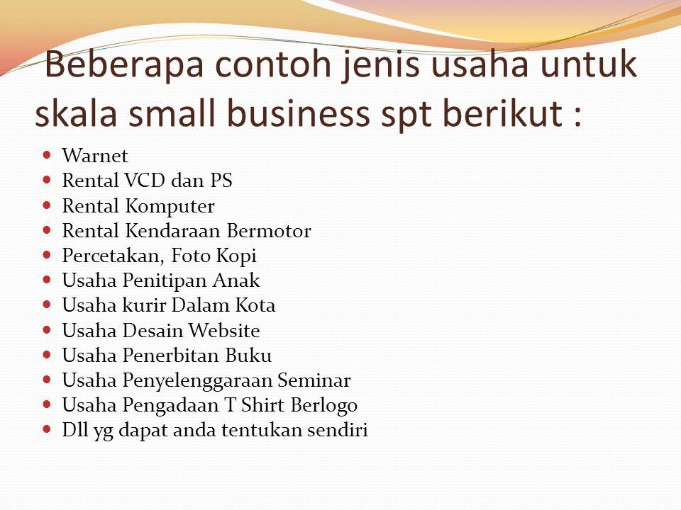 Beberapa contoh jenis usaha untuk skala small business spt berikut : Warnet Rental VCD dan PS Rental Komputer Rental Kendaraan Bermotor Percetakan, Fo