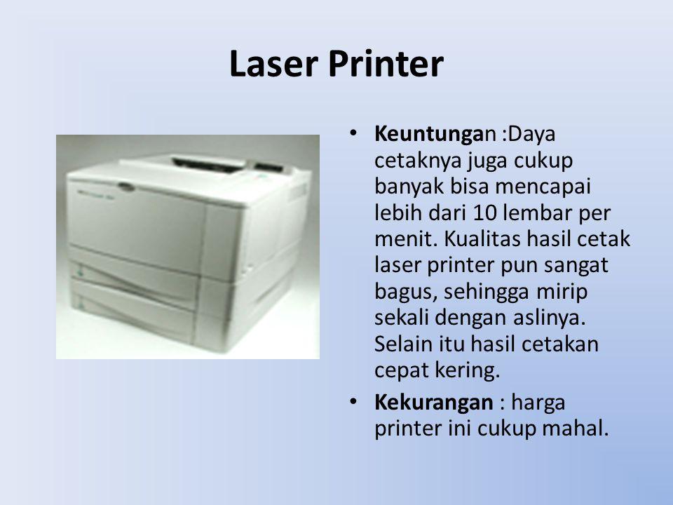 Laser Printer Keuntungan :Daya cetaknya juga cukup banyak bisa mencapai lebih dari 10 lembar per menit. Kualitas hasil cetak laser printer pun sangat