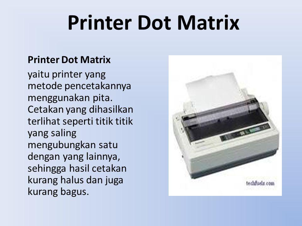 Printer Dot Matrix yaitu printer yang metode pencetakannya menggunakan pita. Cetakan yang dihasilkan terlihat seperti titik titik yang saling mengubun