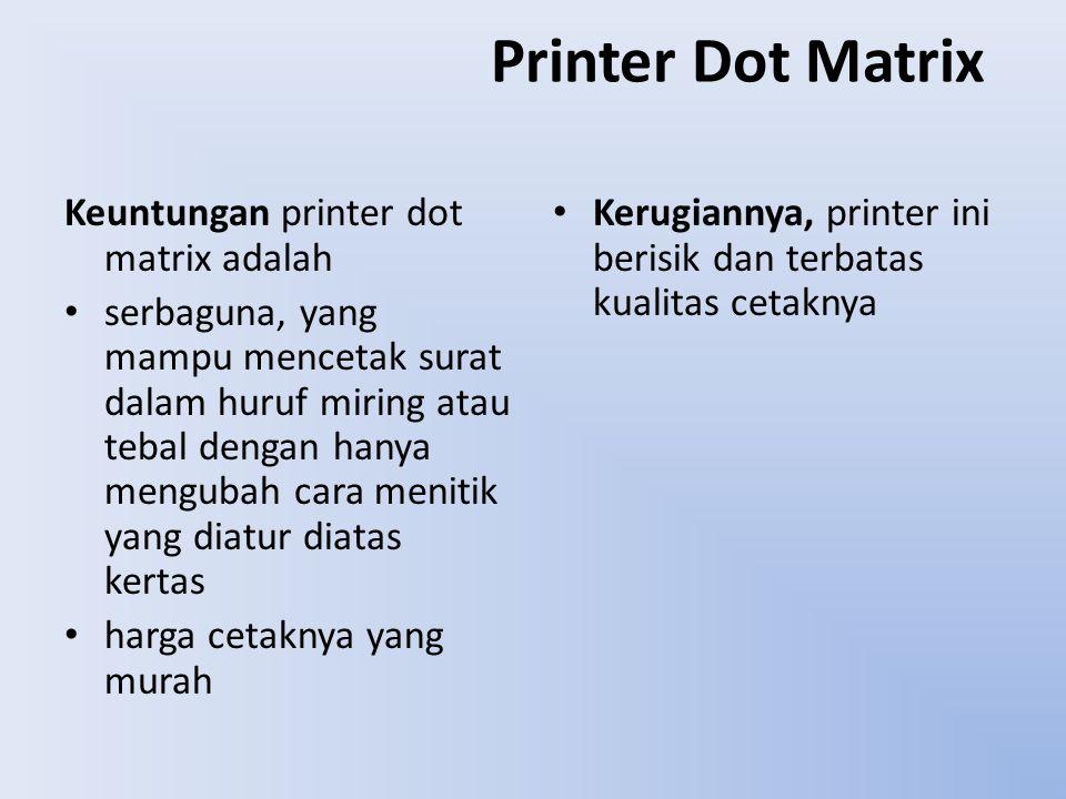 Printer Dot Matrix Keuntungan printer dot matrix adalah serbaguna, yang mampu mencetak surat dalam huruf miring atau tebal dengan hanya mengubah cara