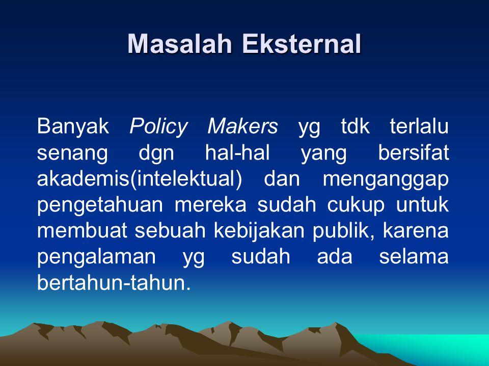 Masalah Eksternal Banyak Policy Makers yg tdk terlalu senang dgn hal-hal yang bersifat akademis(intelektual) dan menganggap pengetahuan mereka sudah c