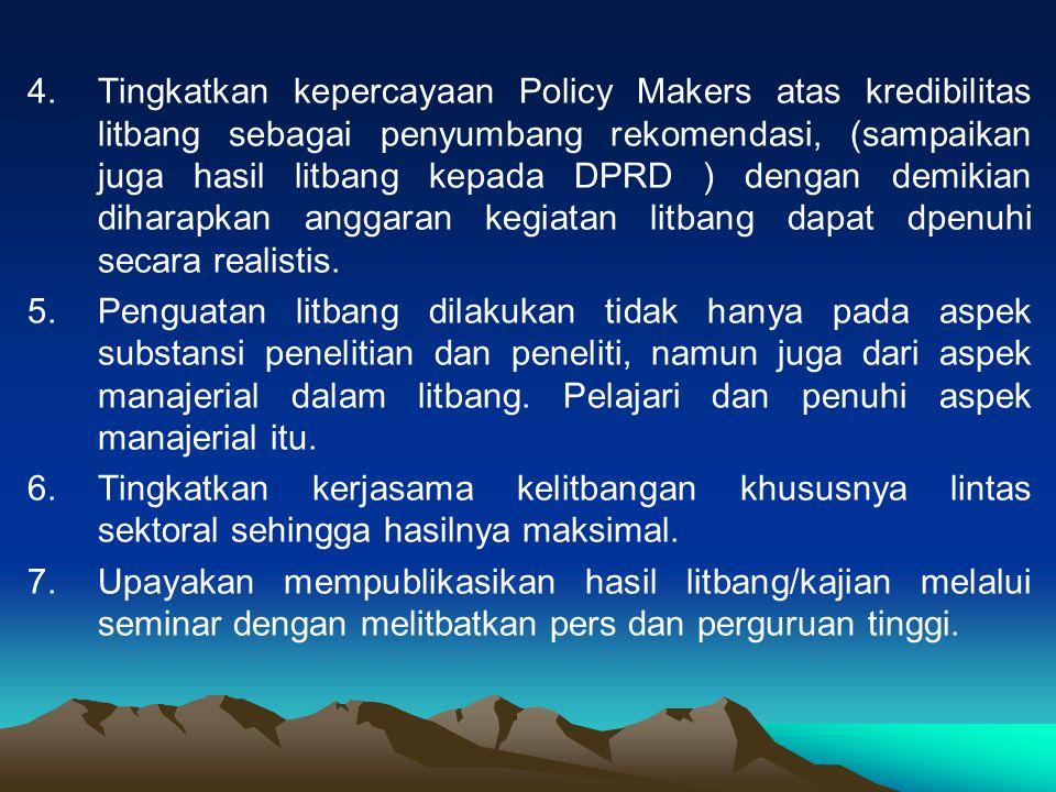 4.Tingkatkan kepercayaan Policy Makers atas kredibilitas litbang sebagai penyumbang rekomendasi, (sampaikan juga hasil litbang kepada DPRD ) dengan demikian diharapkan anggaran kegiatan litbang dapat dpenuhi secara realistis.