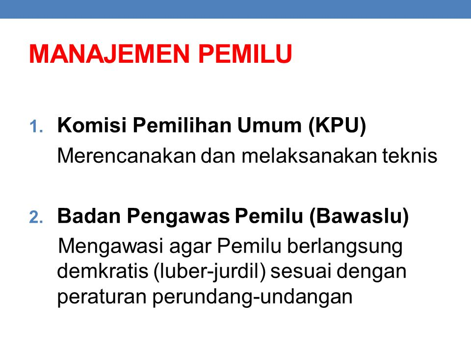 MANAJEMEN PEMILU 1. Komisi Pemilihan Umum (KPU) Merencanakan dan melaksanakan teknis 2. Badan Pengawas Pemilu (Bawaslu) Mengawasi agar Pemilu berlangs