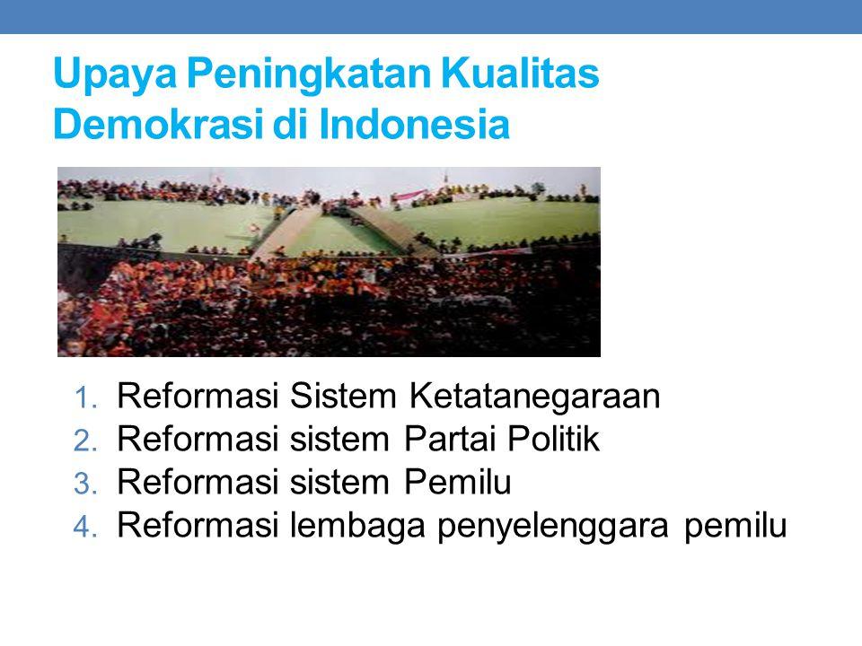 Upaya Peningkatan Kualitas Demokrasi di Indonesia 1. Reformasi Sistem Ketatanegaraan 2. Reformasi sistem Partai Politik 3. Reformasi sistem Pemilu 4.