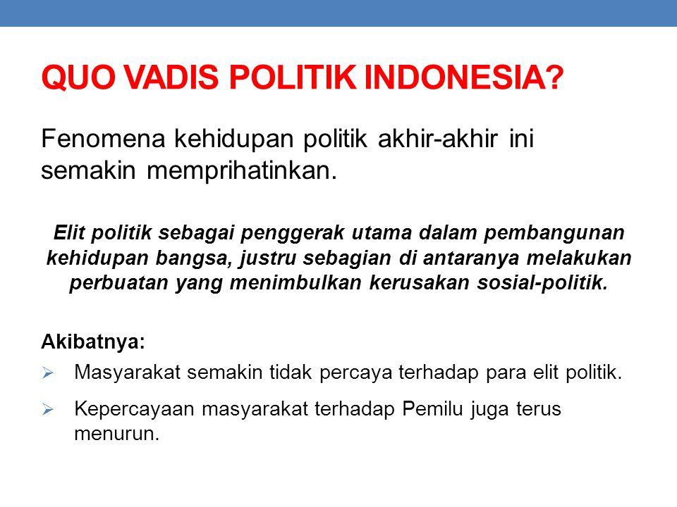 QUO VADIS POLITIK INDONESIA? Fenomena kehidupan politik akhir-akhir ini semakin memprihatinkan. Elit politik sebagai penggerak utama dalam pembangunan