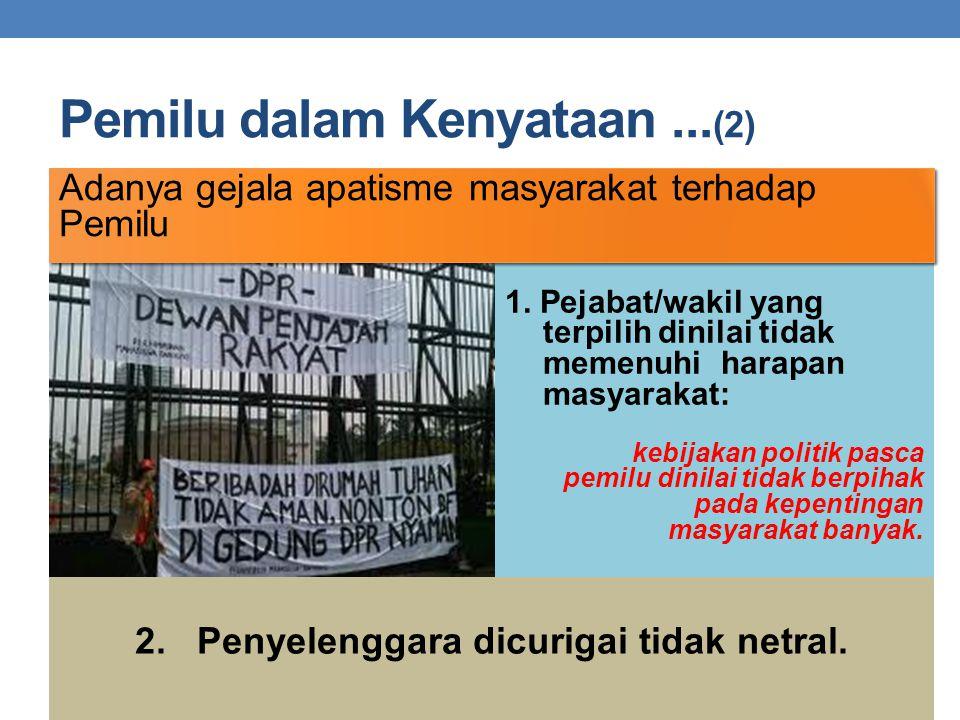 Pemilu dalam Kenyataan... (2) 2. Penyelenggara dicurigai tidak netral. 1. Pejabat/wakil yang terpilih dinilai tidak memenuhi harapan masyarakat: kebij