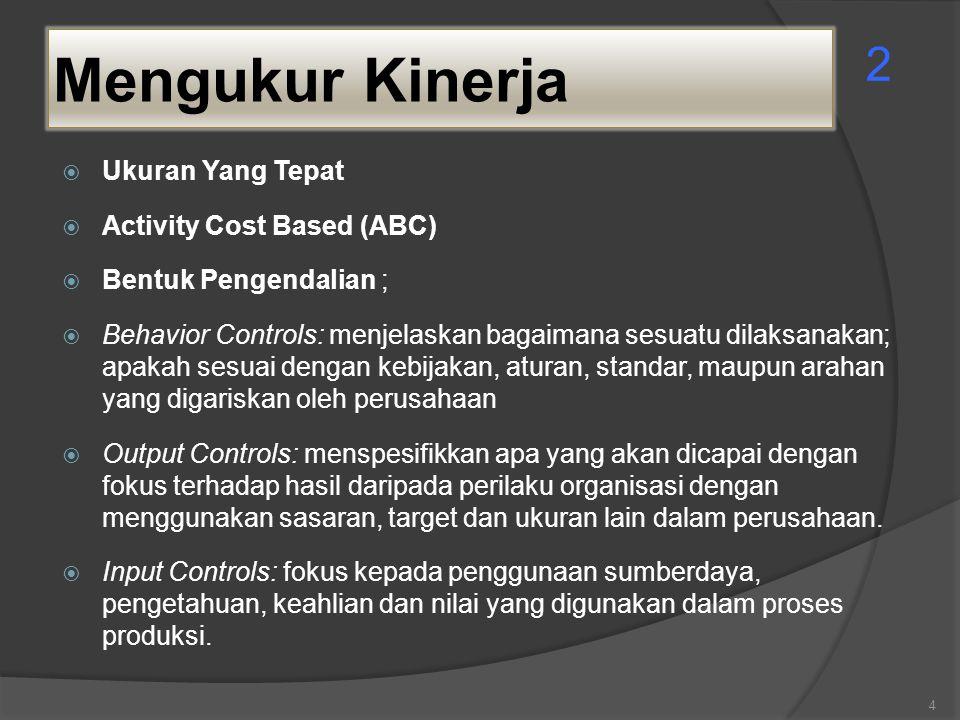 Mengukur Kinerja  Ukuran Yang Tepat  Activity Cost Based (ABC)  Bentuk Pengendalian ;  Behavior Controls: menjelaskan bagaimana sesuatu dilaksanak