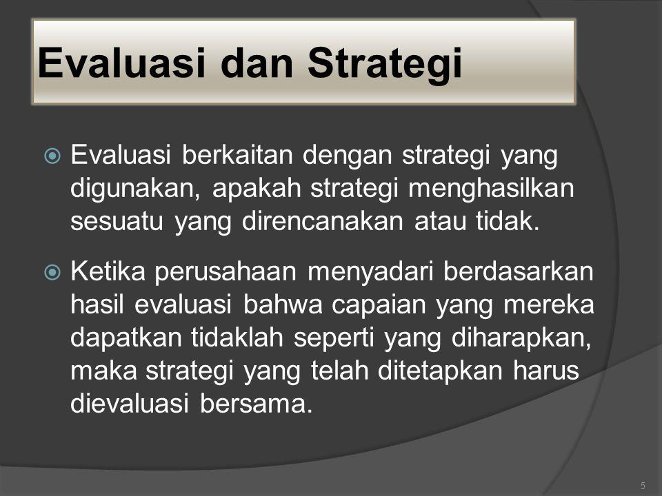 Evaluasi dan Strategi  Evaluasi berkaitan dengan strategi yang digunakan, apakah strategi menghasilkan sesuatu yang direncanakan atau tidak.  Ketika