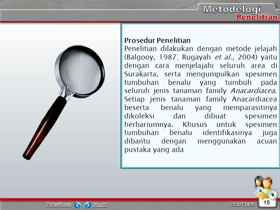 15 Prosedur Penelitian Penelitian dilakukan dengan metode jelajah (Balgooy, 1987; Rugayah et al., 2004) yaitu dengan cara menjelajahi seluruh area di Surakarta, serta mengumpulkan spesimen tumbuhan benalu yang tumbuh pada seluruh jenis tanaman family Anacardiacea.