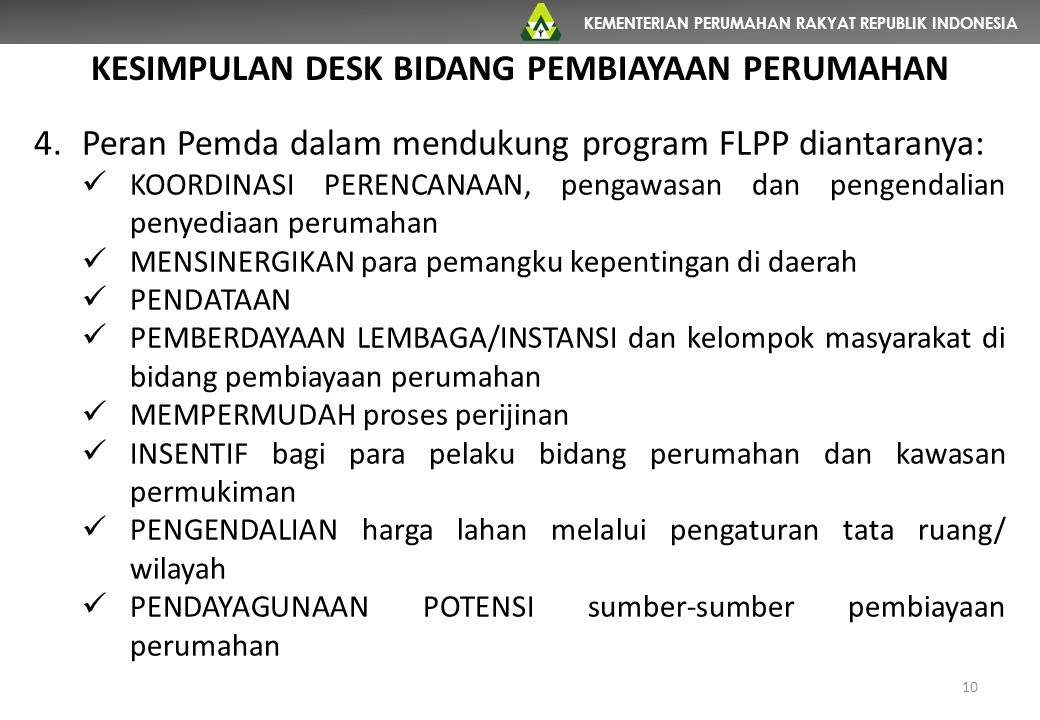 KEMENTERIAN PERUMAHAN RAKYAT REPUBLIK INDONESIA 10 KESIMPULAN DESK BIDANG PEMBIAYAAN PERUMAHAN 4.Peran Pemda dalam mendukung program FLPP diantaranya: KOORDINASI PERENCANAAN, pengawasan dan pengendalian penyediaan perumahan MENSINERGIKAN para pemangku kepentingan di daerah PENDATAAN PEMBERDAYAAN LEMBAGA/INSTANSI dan kelompok masyarakat di bidang pembiayaan perumahan MEMPERMUDAH proses perijinan INSENTIF bagi para pelaku bidang perumahan dan kawasan permukiman PENGENDALIAN harga lahan melalui pengaturan tata ruang/ wilayah PENDAYAGUNAAN POTENSI sumber-sumber pembiayaan perumahan