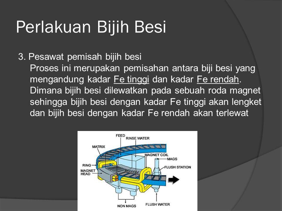 3. Pesawat pemisah bijih besi Proses ini merupakan pemisahan antara biji besi yang mengandung kadar Fe tinggi dan kadar Fe rendah. Dimana bijih besi d