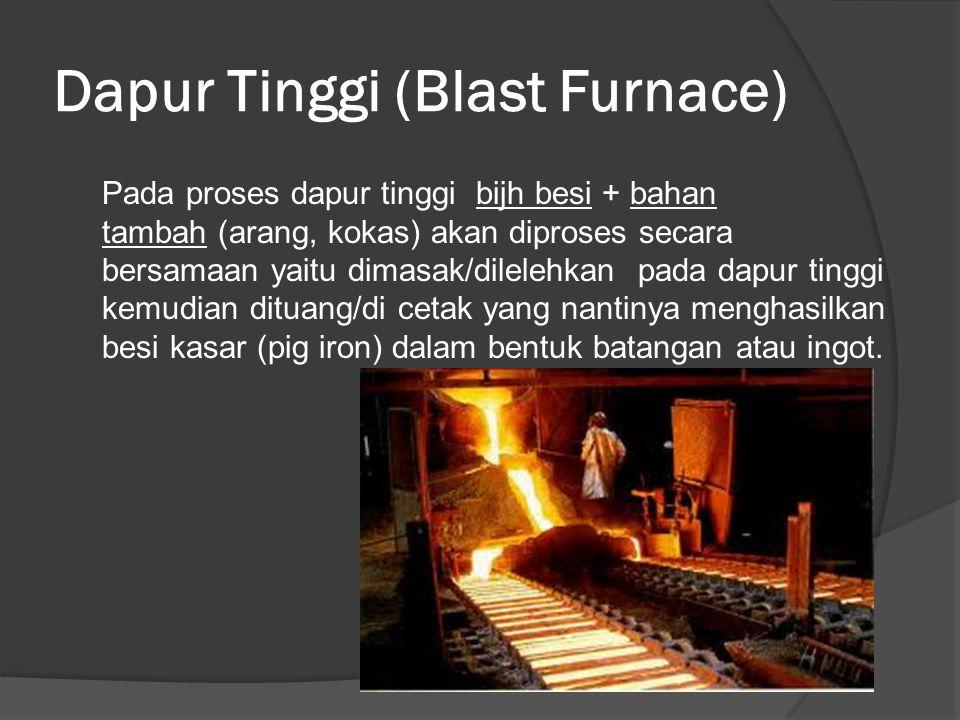 Dapur Tinggi (Blast Furnace) Pada proses dapur tinggi bijh besi + bahan tambah (arang, kokas) akan diproses secara bersamaan yaitu dimasak/dilelehkan pada dapur tinggi kemudian dituang/di cetak yang nantinya menghasilkan besi kasar (pig iron) dalam bentuk batangan atau ingot.