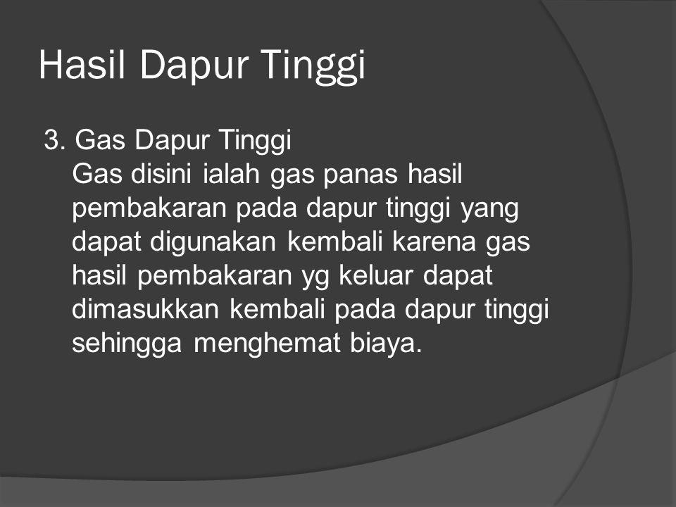 Hasil Dapur Tinggi 3. Gas Dapur Tinggi Gas disini ialah gas panas hasil pembakaran pada dapur tinggi yang dapat digunakan kembali karena gas hasil pem