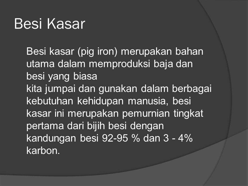 Besi Kasar Besi kasar (pig iron) merupakan bahan utama dalam memproduksi baja dan besi yang biasa kita jumpai dan gunakan dalam berbagai kebutuhan kehidupan manusia, besi kasar ini merupakan pemurnian tingkat pertama dari bijih besi dengan kandungan besi 92-95 % dan 3 - 4% karbon.