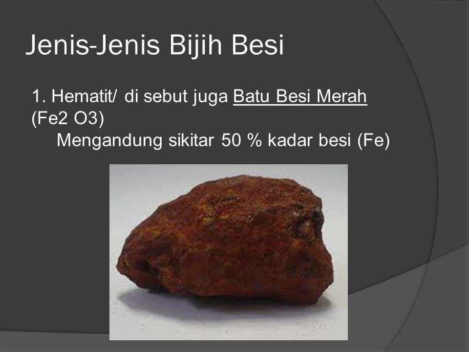Jenis-Jenis Bijih Besi 1. Hematit/ di sebut juga Batu Besi Merah (Fe2 O3) Mengandung sikitar 50 % kadar besi (Fe)