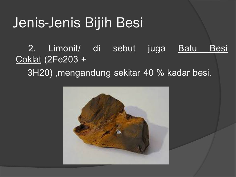 Jenis-Jenis Bijih Besi 2. Limonit/ di sebut juga Batu Besi Coklat (2Fe203 + 3H20),mengandung sekitar 40 % kadar besi.