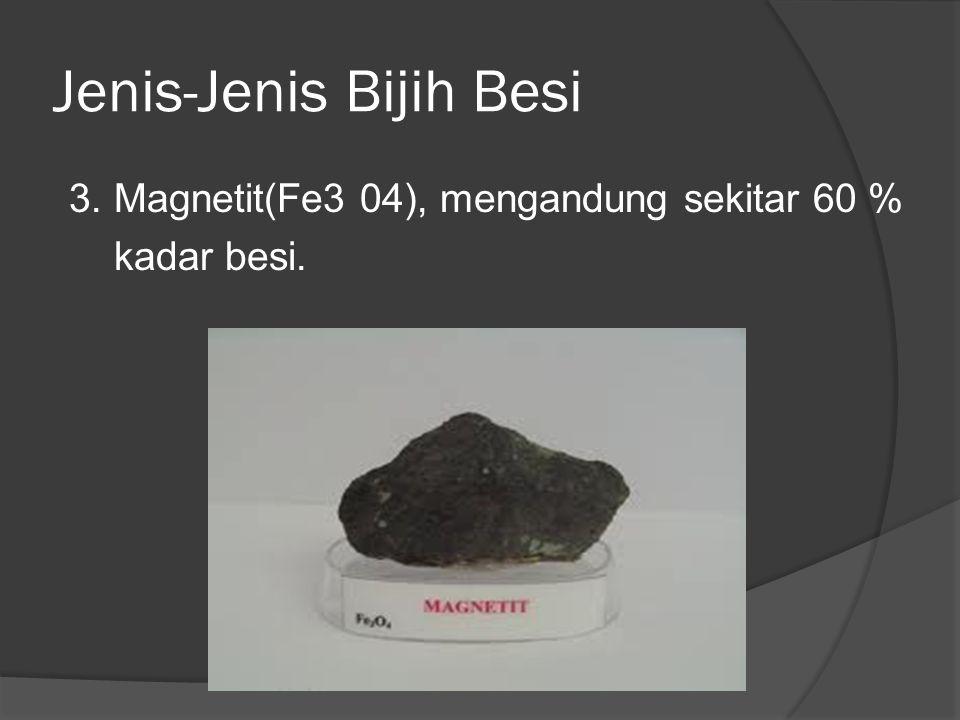 Jenis-Jenis Bijih Besi 3. Magnetit(Fe3 04), mengandung sekitar 60 % kadar besi.