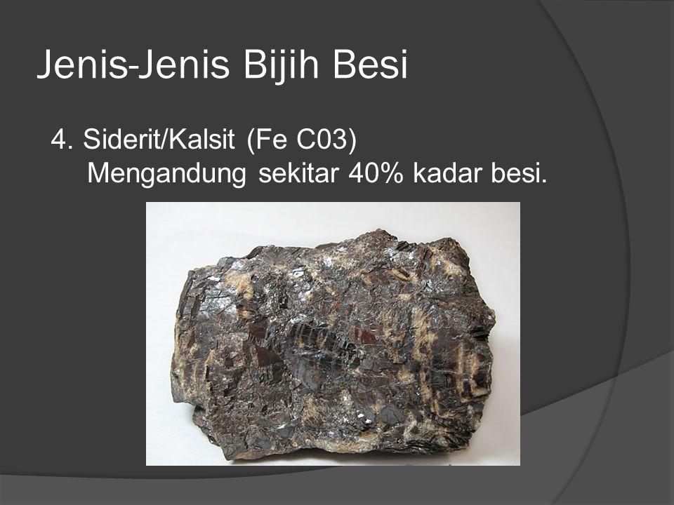 Jenis-Jenis Bijih Besi 4. Siderit/Kalsit (Fe C03) Mengandung sekitar 40% kadar besi.
