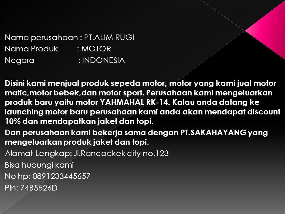 Nama perusahaan : PT.ALIM RUGI Nama Produk : MOTOR Negara : INDONESIA Disini kami menjual produk sepeda motor, motor yang kami jual motor matic,motor
