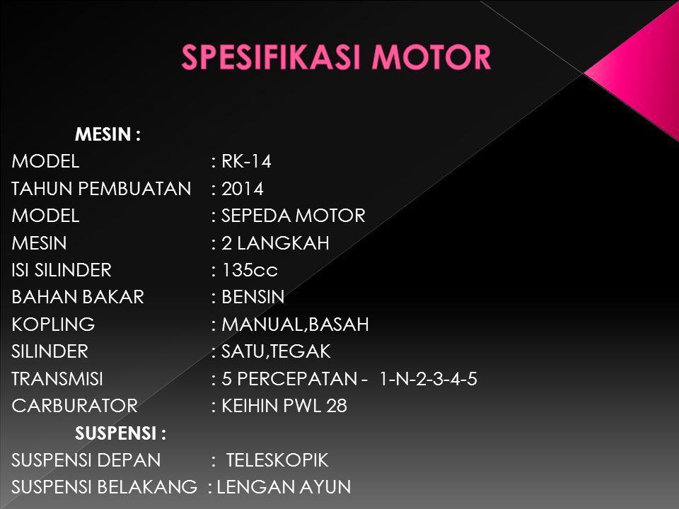 MESIN : MODEL : RK-14 TAHUN PEMBUATAN : 2014 MODEL: SEPEDA MOTOR MESIN: 2 LANGKAH ISI SILINDER: 135cc BAHAN BAKAR: BENSIN KOPLING: MANUAL,BASAH SILIND