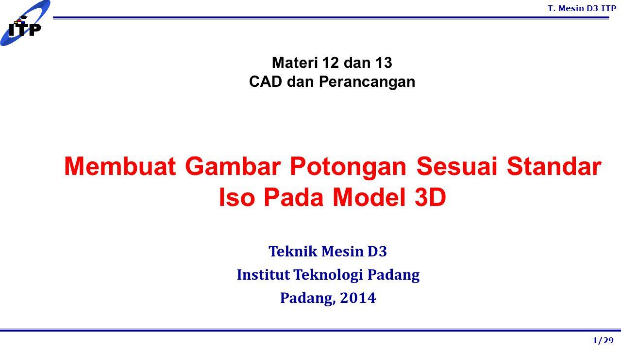 T. Mesin D3 ITP Membuat Gambar Potongan Sesuai Standar Iso Pada Model 3D Teknik Mesin D3 Institut Teknologi Padang Padang, 2014 1/29 Materi 12 dan 13