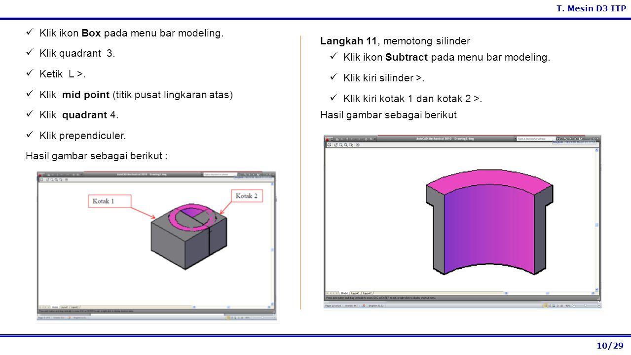 10/29 T. Mesin D3 ITP Langkah 11, memotong silinder Klik ikon Subtract pada menu bar modeling. Klik kiri silinder >. Klik kiri kotak 1 dan kotak 2 >.