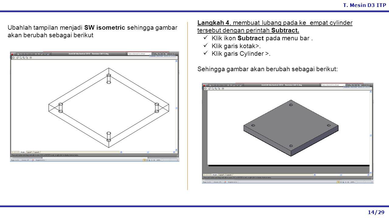 14/29 T. Mesin D3 ITP Langkah 4, membuat lubang pada ke empat cylinder tersebut dengan perintah Subtract. Klik ikon Subtract pada menu bar. Klik garis