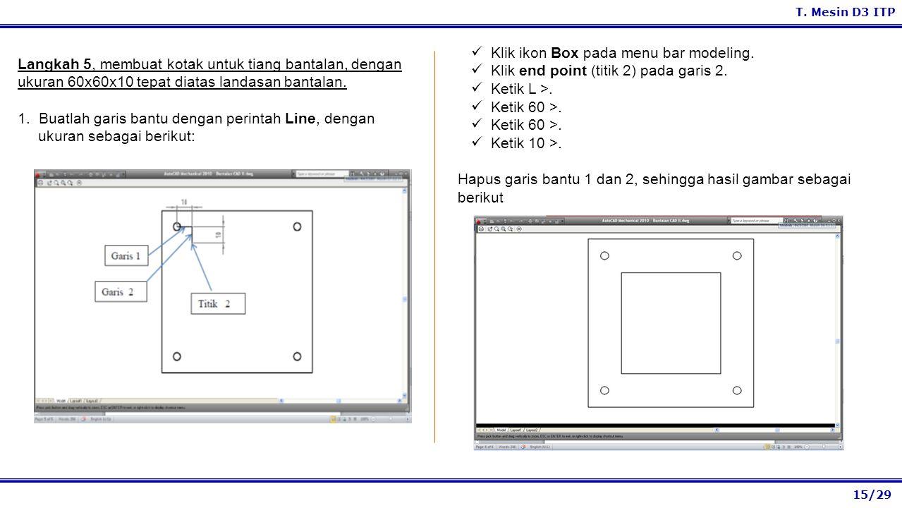 15/29 T. Mesin D3 ITP Klik ikon Box pada menu bar modeling. Klik end point (titik 2) pada garis 2. Ketik L >. Ketik 60 >. Ketik 10 >. Hapus garis bant