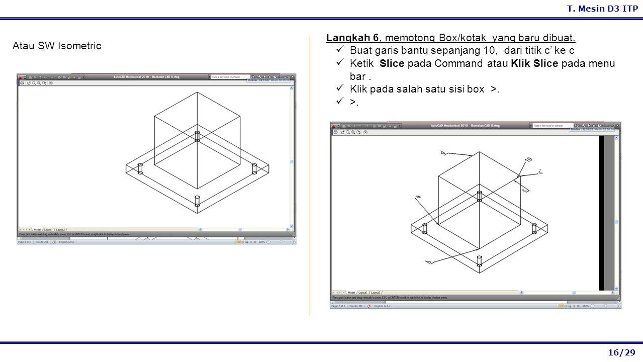 16/29 T. Mesin D3 ITP Langkah 6, memotong Box/kotak yang baru dibuat. Buat garis bantu sepanjang 10, dari titik c' ke c Ketik Slice pada Command atau