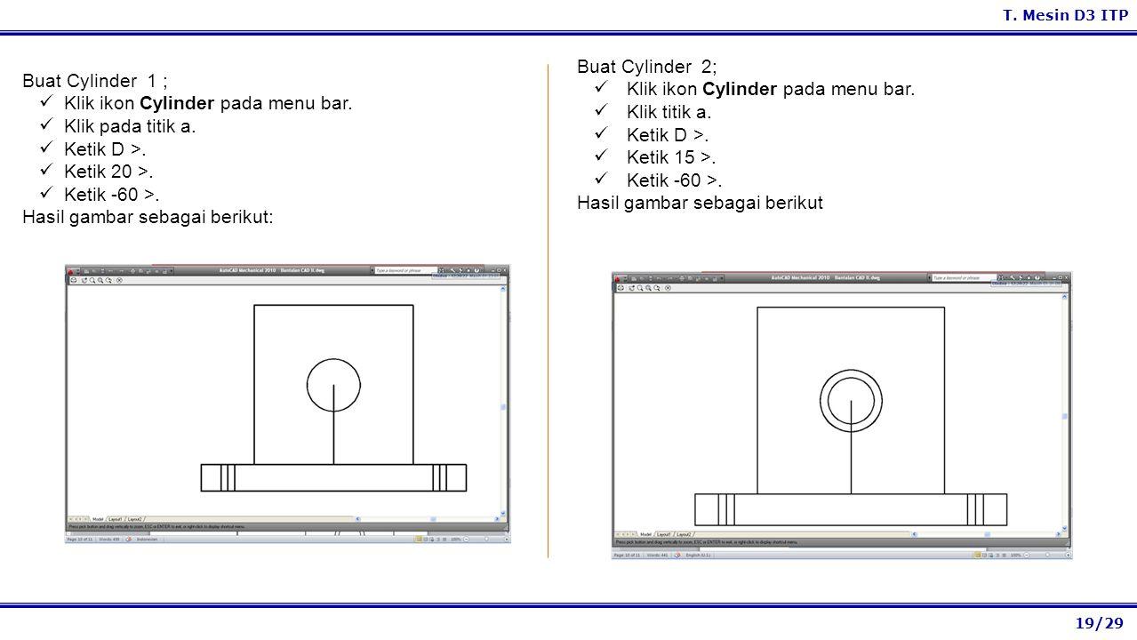 19/29 T. Mesin D3 ITP Buat Cylinder 2; Klik ikon Cylinder pada menu bar. Klik titik a. Ketik D >. Ketik 15 >. Ketik -60 >. Hasil gambar sebagai beriku