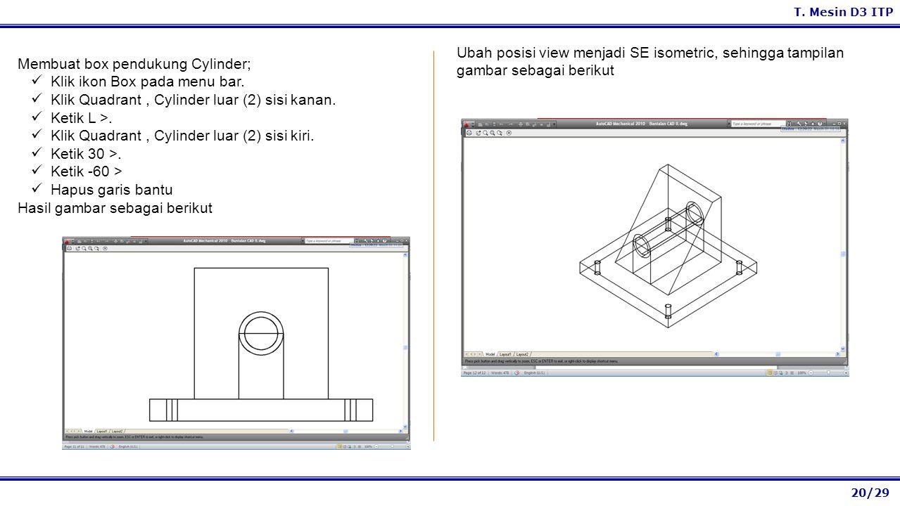 20/29 T. Mesin D3 ITP Ubah posisi view menjadi SE isometric, sehingga tampilan gambar sebagai berikut Membuat box pendukung Cylinder; Klik ikon Box pa
