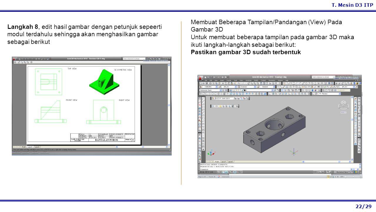 22/29 T. Mesin D3 ITP Membuat Beberapa Tampilan/Pandangan (View) Pada Gambar 3D Untuk membuat beberapa tampilan pada gambar 3D maka ikuti langkah-lang