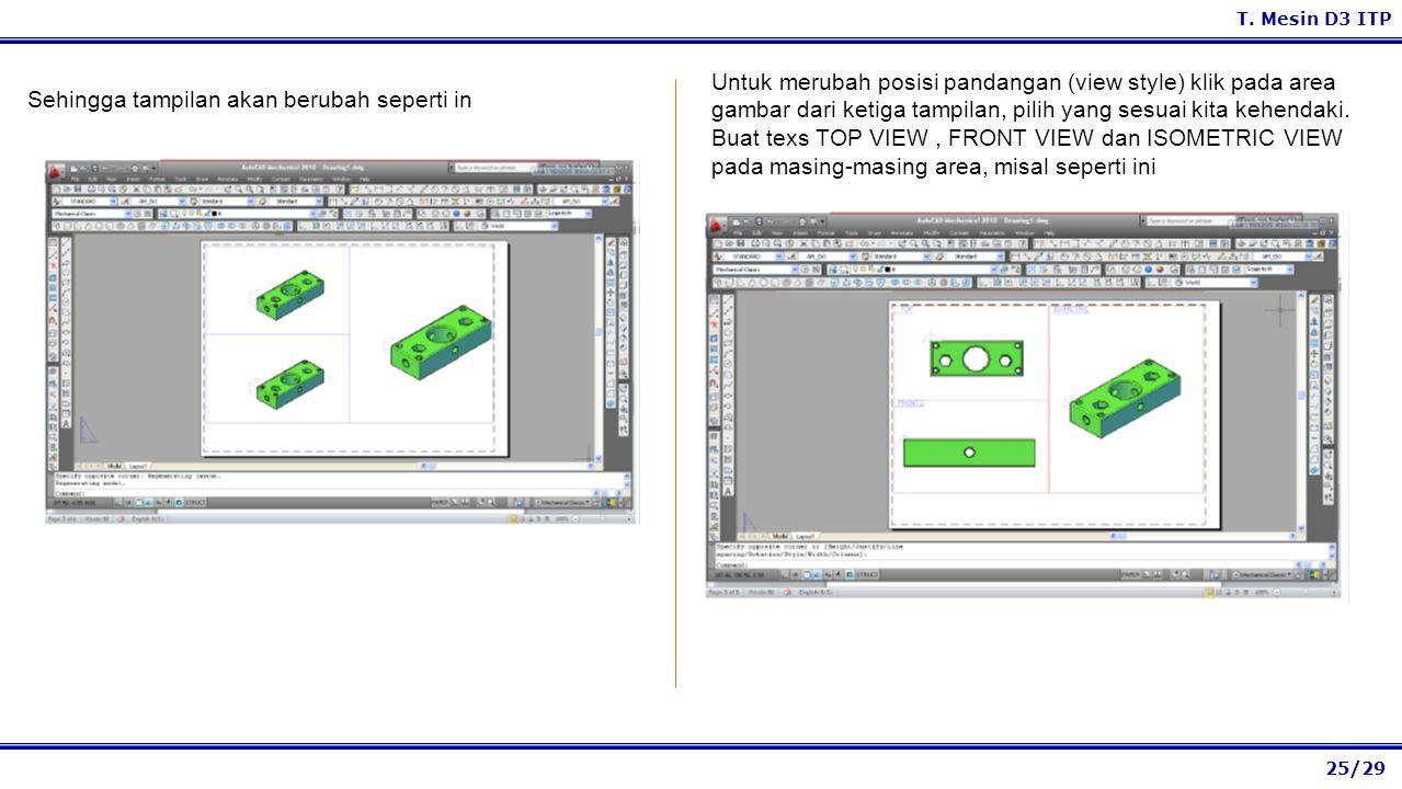 25/29 T. Mesin D3 ITP Untuk merubah posisi pandangan (view style) klik pada area gambar dari ketiga tampilan, pilih yang sesuai kita kehendaki. Buat t