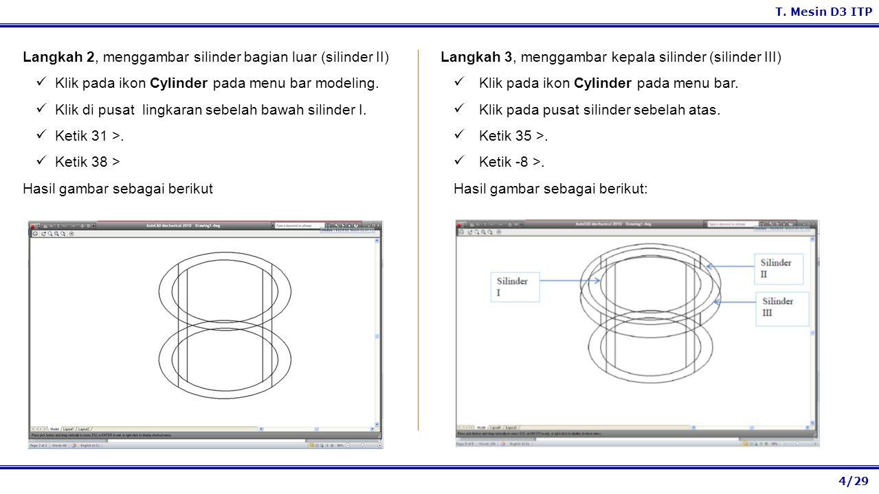 4/29 T. Mesin D3 ITP Langkah 3, menggambar kepala silinder (silinder III) Klik pada ikon Cylinder pada menu bar. Klik pada pusat silinder sebelah atas