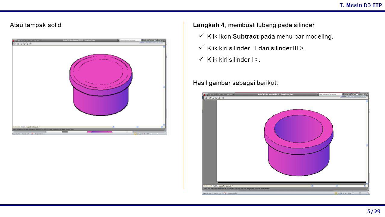 5/29 T. Mesin D3 ITP Langkah 4, membuat lubang pada silinder Klik ikon Subtract pada menu bar modeling. Klik kiri silinder II dan silinder III >. Klik