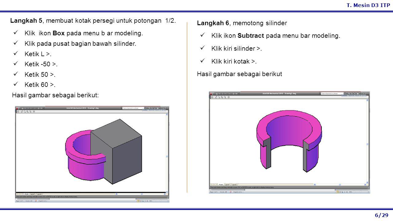 6/29 T. Mesin D3 ITP Langkah 6, memotong silinder Klik ikon Subtract pada menu bar modeling. Klik kiri silinder >. Klik kiri kotak >. Hasil gambar seb