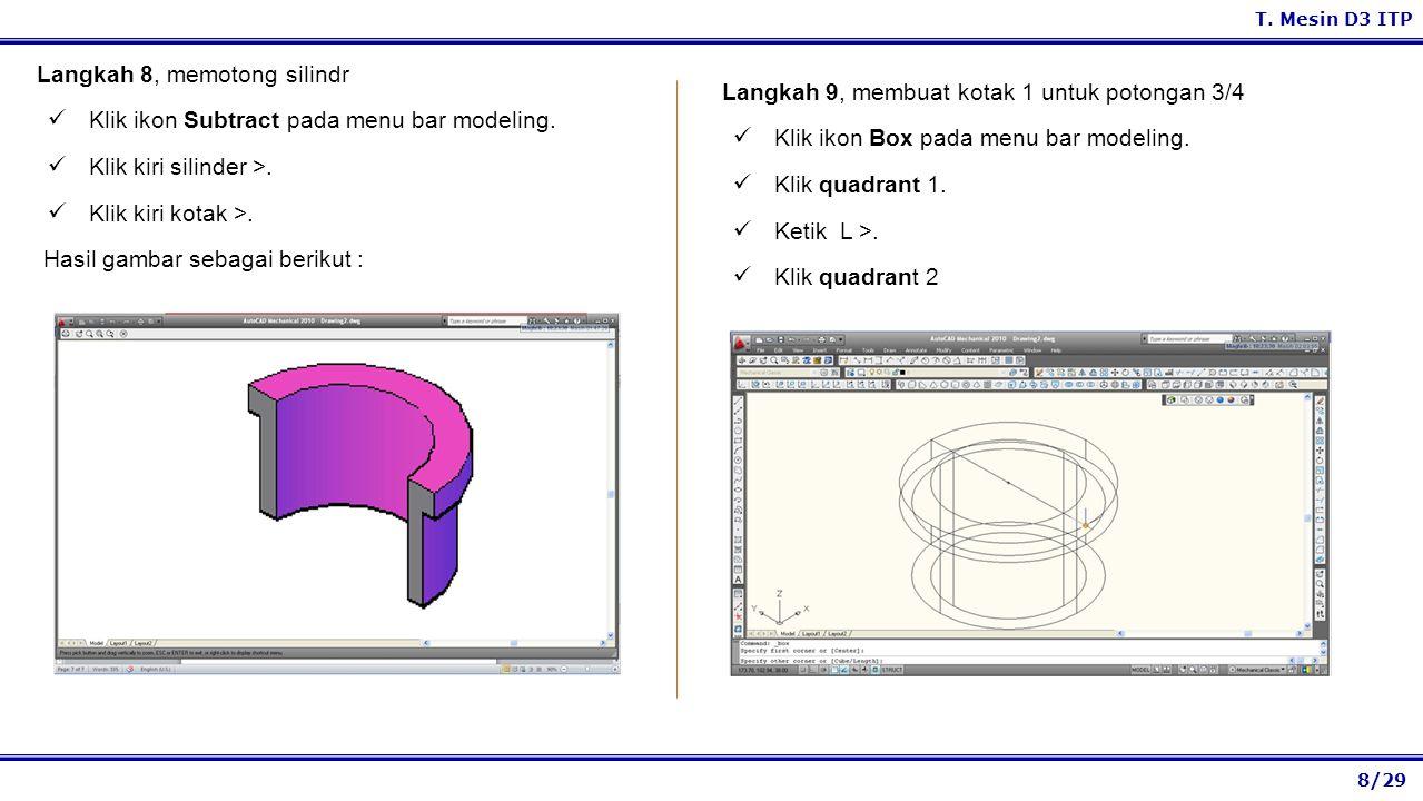 8/29 T. Mesin D3 ITP Langkah 9, membuat kotak 1 untuk potongan 3/4 Klik ikon Box pada menu bar modeling. Klik quadrant 1. Ketik L >. Klik quadrant 2 L