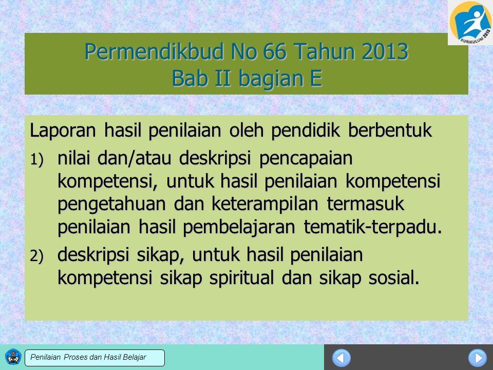 Sosialisasi KTSP Permendikbud No 66 Tahun 2013 Bab II bagian E Laporan hasil penilaian oleh pendidik berbentuk 1) nilai dan/atau deskripsi pencapaian