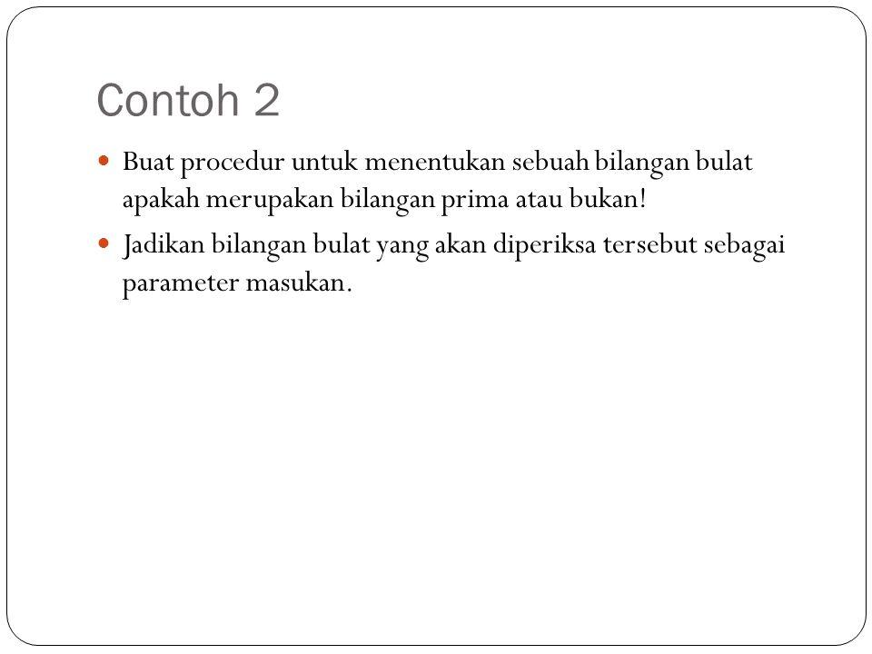 Contoh 2 Buat procedur untuk menentukan sebuah bilangan bulat apakah merupakan bilangan prima atau bukan! Jadikan bilangan bulat yang akan diperiksa t