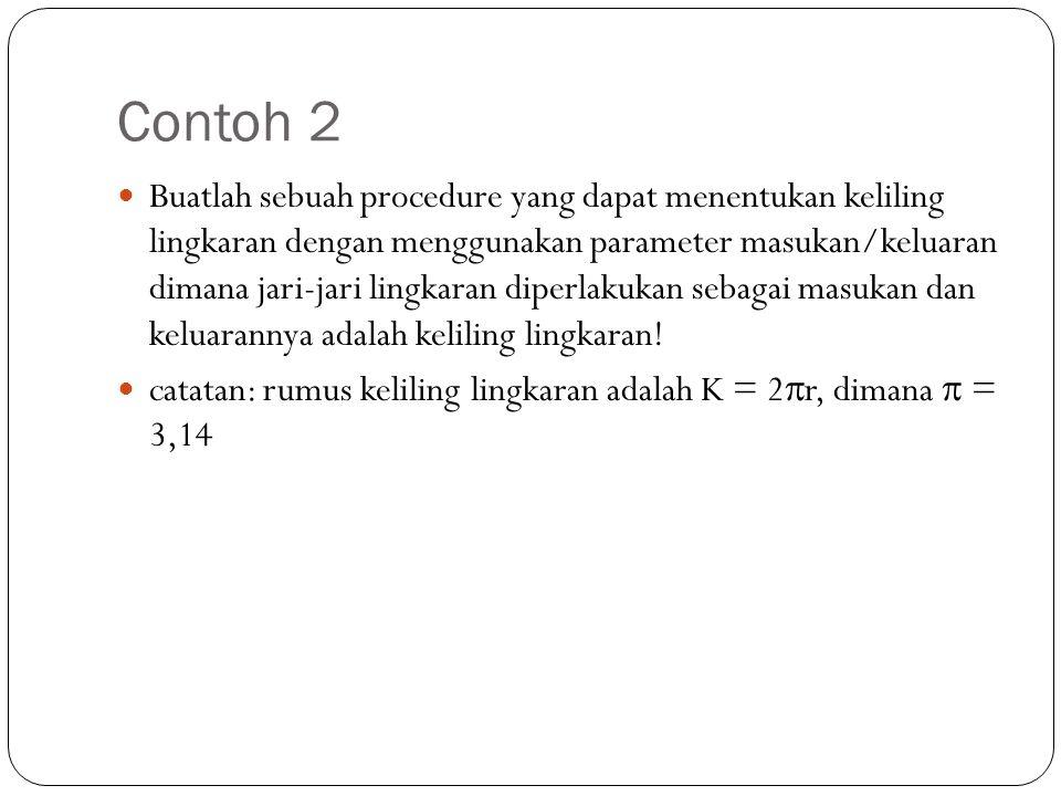 Contoh 2 Buatlah sebuah procedure yang dapat menentukan keliling lingkaran dengan menggunakan parameter masukan/keluaran dimana jari-jari lingkaran di