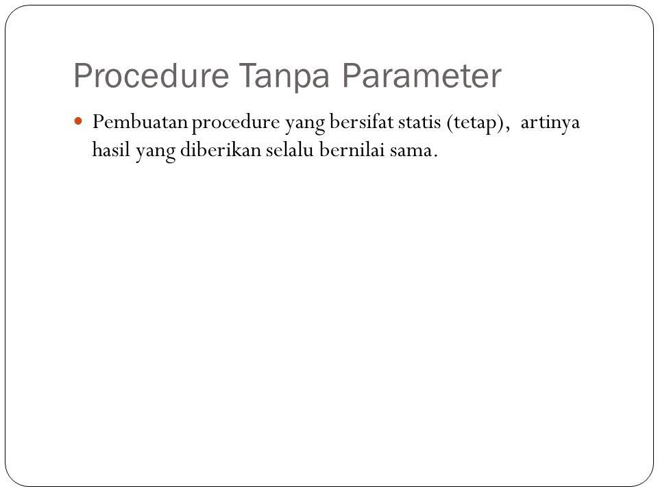 Procedure Tanpa Parameter Pembuatan procedure yang bersifat statis (tetap), artinya hasil yang diberikan selalu bernilai sama.