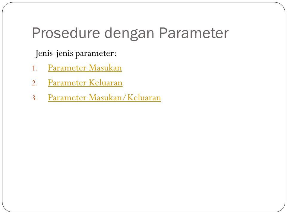 Prosedure dengan Parameter Jenis-jenis parameter: 1. Parameter Masukan Parameter Masukan 2. Parameter Keluaran Parameter Keluaran 3. Parameter Masukan