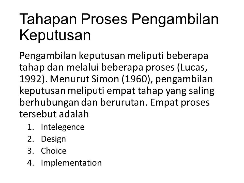 Tahapan Proses Pengambilan Keputusan (cont) Intelligence Tahap ini merupakan proses penelusuran dan pendeteksian dari lingkup problematika serta proses pengenalan masalah.