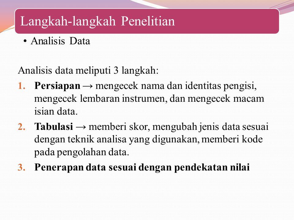 Langkah-langkah Penelitian Analisis Data Analisis data meliputi 3 langkah: 1. Persiapan → mengecek nama dan identitas pengisi, mengecek lembaran instr