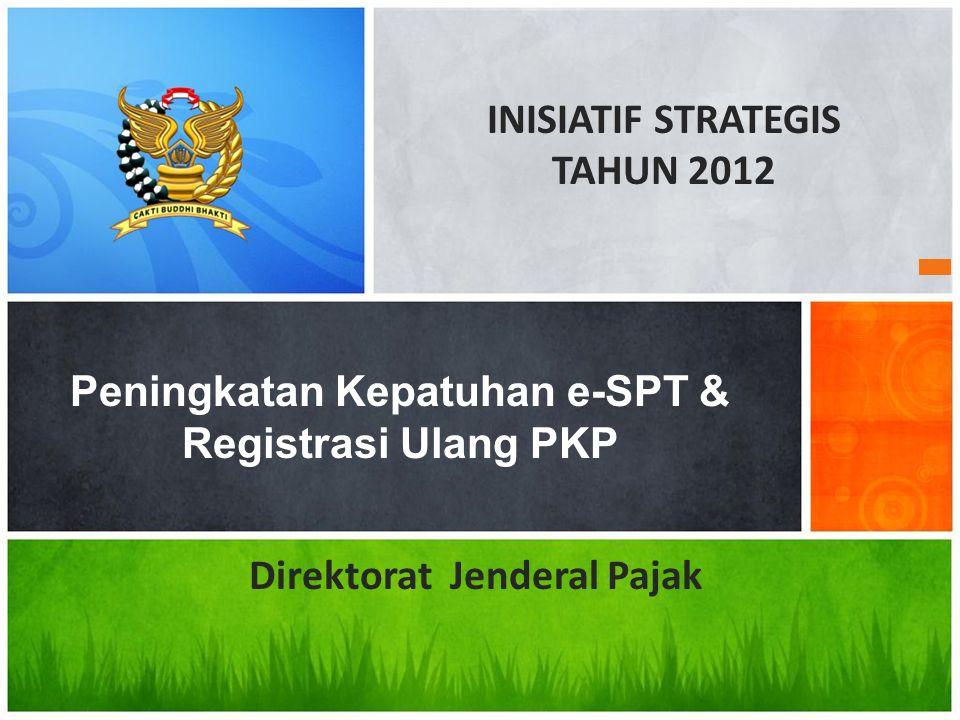Peningkatan Kepatuhan e-SPT & Registrasi Ulang PKP INISIATIF STRATEGIS TAHUN 2012 Direktorat Jenderal Pajak