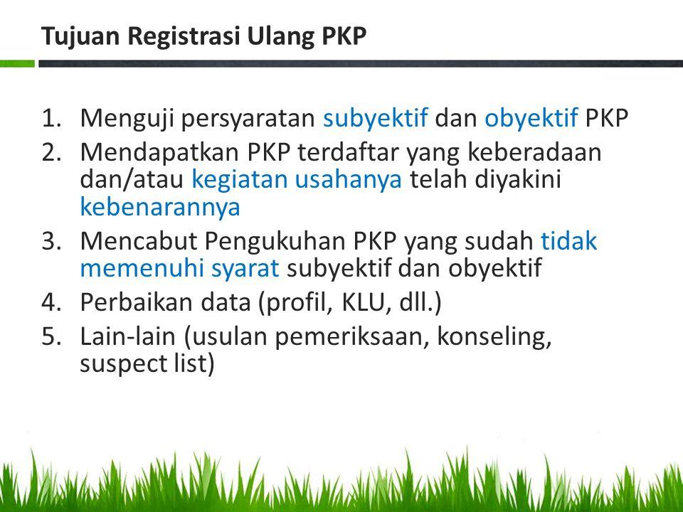Tujuan Registrasi Ulang PKP 1.Menguji persyaratan subyektif dan obyektif PKP 2.Mendapatkan PKP terdaftar yang keberadaan dan/atau kegiatan usahanya te